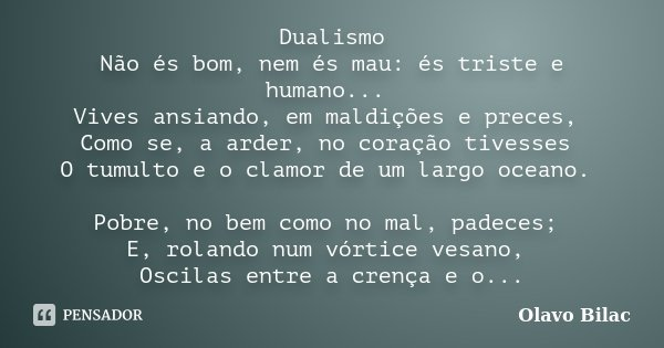 Dualismo Não és bom, nem és mau: és triste e humano... Vives ansiando, em maldições e preces, Como se, a arder, no coração tivesses O tumulto e o clamor de um l... Frase de Olavo Bilac.