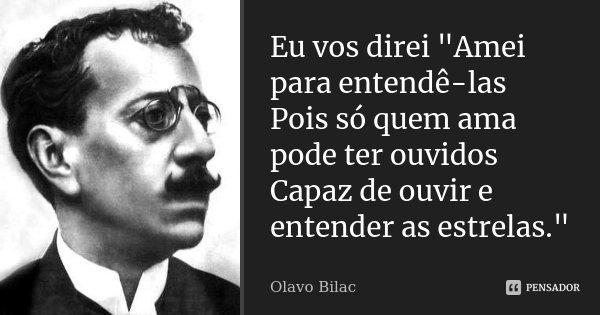 "Eu vos direi ""Amei para entendê-las Pois só quem ama pode ter ouvidos Capaz de ouvir e entender as estrelas.""... Frase de Olavo Bilac."