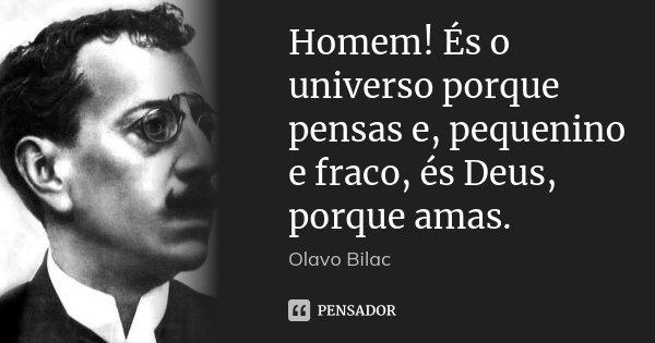 Homem! És o universo porque pensas e, pequenino e fraco, és Deus, porque amas.... Frase de Olavo Bilac.