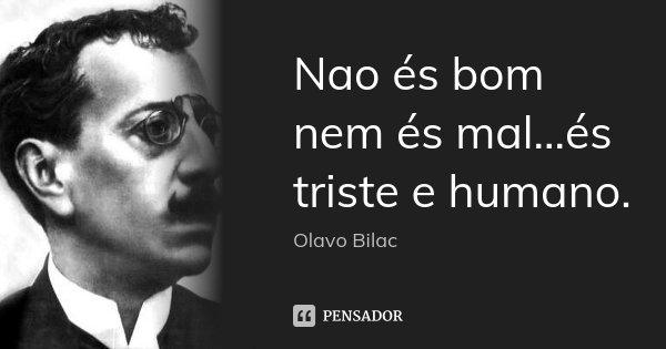 Nao és bom nem és mal...és triste e humano.... Frase de Olavo Bilac.