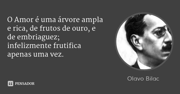 O Amor é uma árvore ampla e rica, de frutos de ouro, e de embriaguez; infelizmente frutifica apenas uma vez.... Frase de Olavo Bilac.