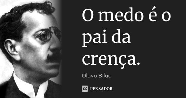 O medo é o pai da crença.... Frase de Olavo Bilac.