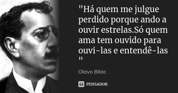 """""""Há quem me julgue perdido porque ando a ouvir estrelas.Só quem ama tem ouvido para ouvi-las e entendê-las """"... Frase de Olavo Bilac."""