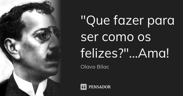 """""""Que fazer para ser como os felizes?""""...Ama!... Frase de Olavo Bilac."""