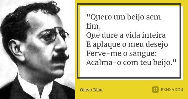 """""""Quero um beijo sem fim, Que dure a vida inteira E aplaque o meu desejo Ferve-me o sangue: Acalma-o com teu beijo.""""... Frase de Olavo Bilac."""