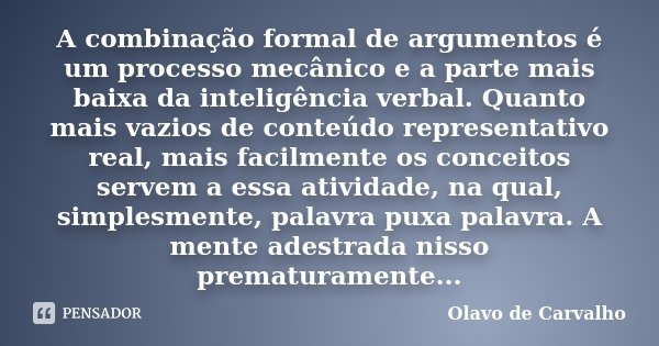 A combinação formal de argumentos é um processo mecânico e a parte mais baixa da inteligência verbal. Quanto mais vazios de conteúdo representativo real, mais f... Frase de Olavo de Carvalho.