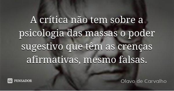 A crítica não tem sobre a psicologia das massas o poder sugestivo que têm as crenças afirmativas, mesmo falsas.... Frase de Olavo de Carvalho.