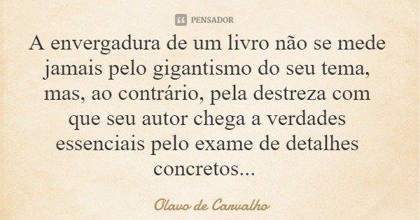 A envergadura de um livro não se mede jamais pelo gigantismo do seu tema, mas, ao contrário, pela destreza com que seu autor chega a verdades essenciais pelo ex... Frase de Olavo de Carvalho.