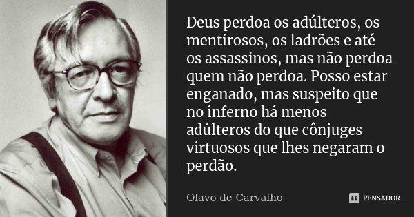 Deus perdoa os adúlteros, os mentirosos, os ladrões e até os assassinos, mas não perdoa quem não perdoa. Posso estar enganado, mas suspeito que no inferno há me... Frase de Olavo de Carvalho.
