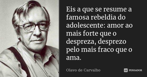 Eis a que se resume a famosa rebeldia do adolescente: amor ao mais forte que o despreza, desprezo pelo mais fraco que o ama.... Frase de Olavo de Carvalho.