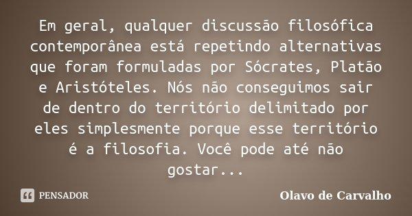Em geral, qualquer discussão filosófica contemporânea está repetindo alternativas que foram formuladas por Sócrates, Platão e Aristóteles. Nós não conseguimos s... Frase de Olavo de Carvalho.