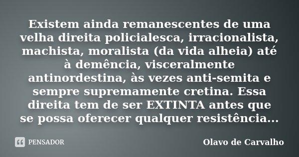 Existem ainda remanescentes de uma velha direita policialesca, irracionalista, machista, moralista (da vida alheia) até à demência, visceralmente antinordestina... Frase de Olavo de Carvalho.