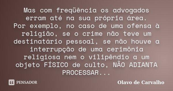 Mas com freqüência os advogados erram até na sua própria área. Por exemplo, no caso de uma ofensa à religião, se o crime não teve um destinatário pessoal, se nã... Frase de Olavo de Carvalho.