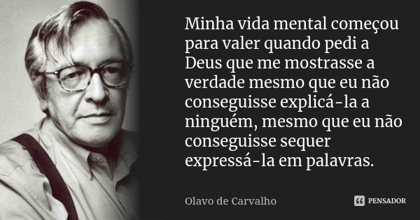 Minha vida mental começou para valer quando pedi a Deus que me mostrasse a verdade mesmo que eu não conseguisse explicá-la a ninguém, mesmo que eu não conseguis... Frase de Olavo de Carvalho.