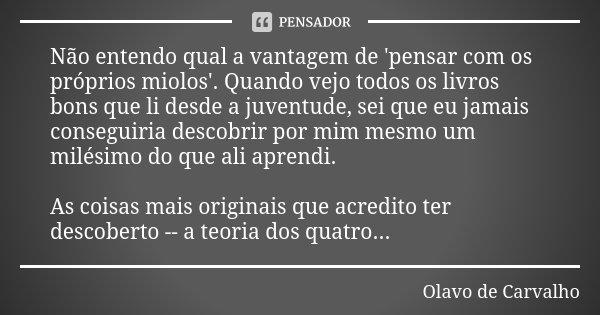 Não entendo qual a vantagem de 'pensar com os próprios miolos'. Quando vejo todos os livros bons que li desde a juventude, sei que eu jamais conseguiria descobr... Frase de Olavo de Carvalho.