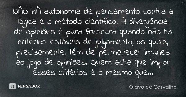 NÃO HÁ autonomia de pensamento contra a lógica e o método científico. A divergência de opiniões é pura frescura quando não há critérios estáveis de julgamento, ... Frase de Olavo de Carvalho.