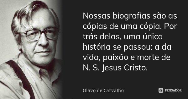 Nossas biografias são as cópias de uma cópia. Por trás delas, uma única história se passou: a da vida, paixão e morte de N. S. Jesus Cristo.... Frase de Olavo de Carvalho.