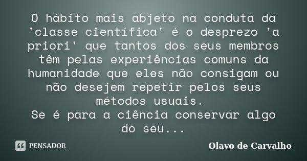O hábito mais abjeto na conduta da 'classe científica' é o desprezo 'a priori' que tantos dos seus membros têm pelas experiências comuns da humanidade que eles ... Frase de Olavo de Carvalho.