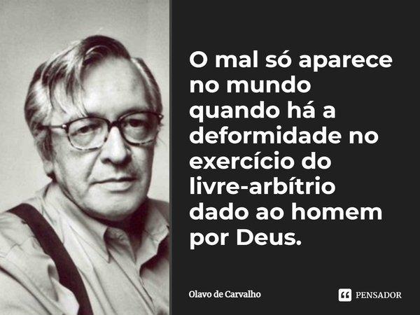 O mal só aparece no mundo quando há a deformidade no exercício do livre arbítrio dado ao homem por Deus.... Frase de Olavo de Carvalho.