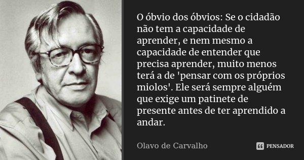 O óbvio dos óbvios: Se o cidadão não tem a capacidade de aprender, e nem mesmo a capacidade de entender que precisa aprender, muito menos terá a de 'pensar com ... Frase de Olavo de Carvalho.