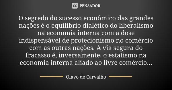 O segredo do sucesso econômico das grandes nações é o equilíbrio dialético do liberalismo na economia interna com a dose indispensável de protecionismo no comér... Frase de Olavo de Carvalho.