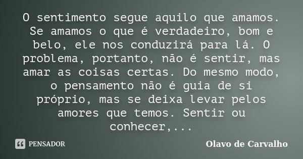 O sentimento segue aquilo que amamos. Se amamos o que é verdadeiro, bom e belo, ele nos conduzirá para lá. O problema, portanto, não é sentir, mas amar as coisa... Frase de Olavo de Carvalho.