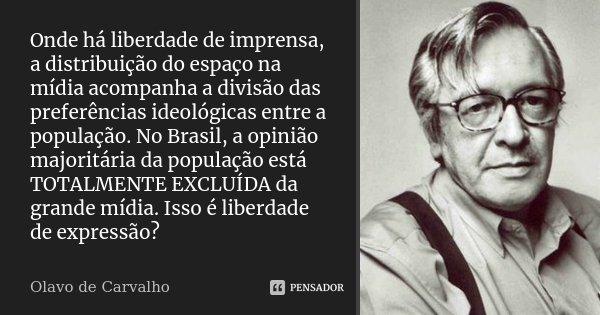 Onde há liberdade de imprensa, a distribuição do espaço na mídia acompanha a divisão das preferências ideológicas entre a população. No Brasil, a opinião majori... Frase de Olavo de Carvalho.