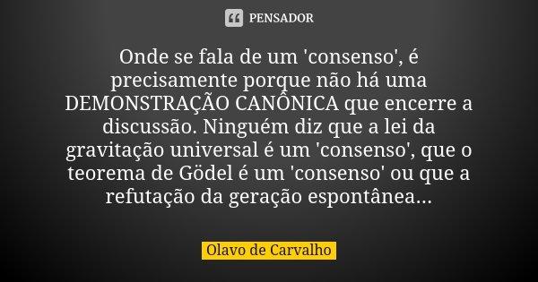 Onde se fala de um 'consenso', é precisamente porque não há uma DEMONSTRAÇÃO CANÔNICA que encerre a discussão. Ninguém diz que a lei da gravitação universal é u... Frase de Olavo de Carvalho.