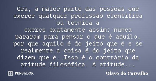 Ora, a maior parte das pessoas que exerce qualquer profissão científica ou técnica a exerce exatamente assim: nunca pararam para pensar o que é aquilo, por que ... Frase de Olavo de Carvalho.
