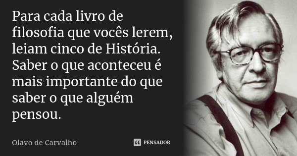 Para cada livro de filosofia que vocês lerem, leiam cinco de História. Saber o que aconteceu é mais importante do que saber o que alguém pensou.... Frase de Olavo de Carvalho.