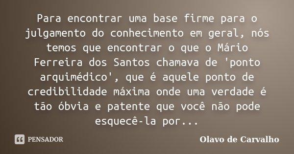 Para encontrar uma base firme para o julgamento do conhecimento em geral, nós temos que encontrar o que o Mário Ferreira dos Santos chamava de 'ponto arquimédic... Frase de Olavo de Carvalho.