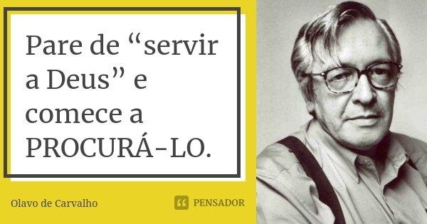"""Pare de """"servir a Deus"""" e comece a PROCURÁ-LO.... Frase de Olavo de Carvalho."""