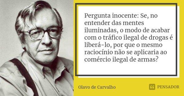Pergunta inocente: Se, no entender das mentes iluminadas, o modo de acabar com o tráfico ilegal de drogas é liberá-lo, por que o mesmo raciocínio não se aplicar... Frase de Olavo de Carvalho.