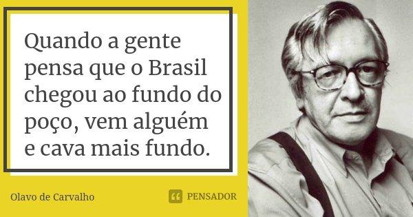 Quando a gente pensa que o Brasil chegou ao fundo do poço, vem alguém e cava mais fundo.... Frase de Olavo de Carvalho.