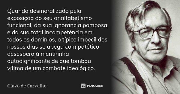 Quando desmoralizado pela exposição do seu analfabetismo funcional, da sua ignorância pomposa e da sua total incompetência em todos os domínios, o típico imbeci... Frase de Olavo de Carvalho.