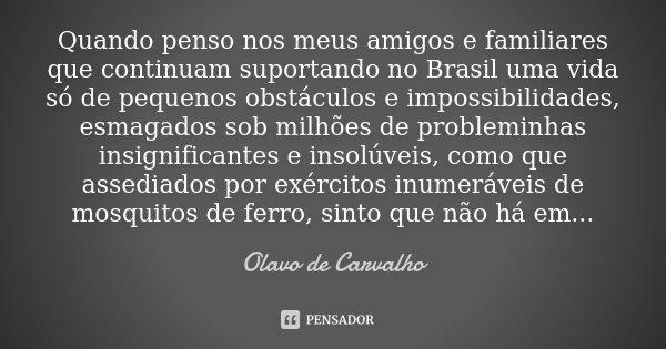 Quando penso nos meus amigos e familiares que continuam suportando no Brasil uma vida só de pequenos obstáculos e impossibilidades, esmagados sob milhões de pro... Frase de Olavo de Carvalho.
