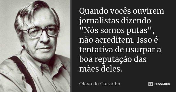 """Quando vocês ouvirem jornalistas dizendo """"Nós somos putas"""", não acreditem. Isso é tentativa de usurpar a boa reputação das mães deles.... Frase de Olavo de Carvalho."""