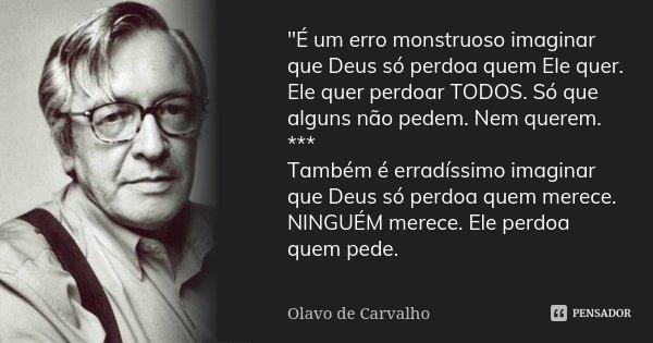 """""""É um erro monstruoso imaginar que Deus só perdoa quem Ele quer. Ele quer perdoar TODOS. Só que alguns não pedem. Nem querem. *** Também é erradíssimo imag... Frase de Olavo de Carvalho."""