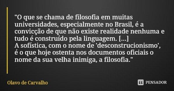 """""""O que se chama de filosofia em muitas universidades, especialmente no Brasil, é a convicção de que não existe realidade nenhuma e tudo é construído pela l... Frase de Olavo de Carvalho."""