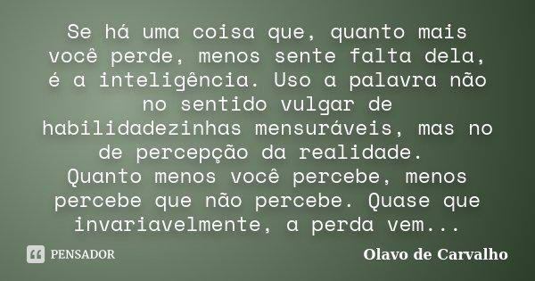 Se há uma coisa que, quanto mais você perde, menos sente falta dela, é a inteligência. Uso a palavra não no sentido vulgar de habilidadezinhas mensuráveis, mas ... Frase de Olavo de Carvalho.