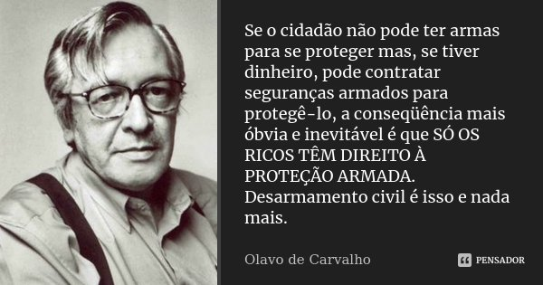 Se o cidadão não pode ter armas para se proteger mas, se tiver dinheiro, pode contratar seguranças armados para protegê-lo, a conseqüência mais óbvia e inevitáv... Frase de Olavo de Carvalho.