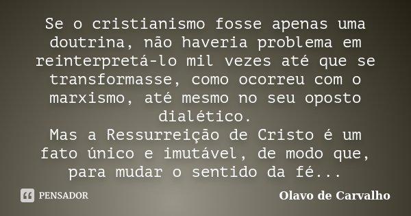 Se o cristianismo fosse apenas uma doutrina, não haveria problema em reinterpretá-lo mil vezes até que se transformasse, como ocorreu com o marxismo, até mesmo ... Frase de Olavo de Carvalho.