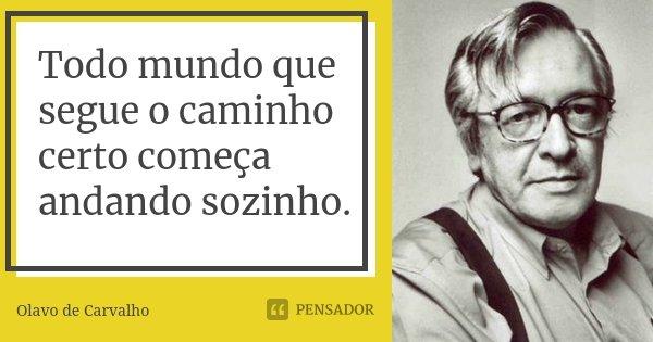 Todo mundo que segue o caminho certo começa andando sozinho.... Frase de Olavo de Carvalho.
