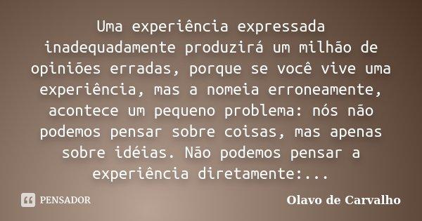 Uma experiência expressada inadequadamente produzirá um milhão de opiniões erradas, porque se você vive uma experiência, mas a nomeia erroneamente, acontece um ... Frase de Olavo de Carvalho.