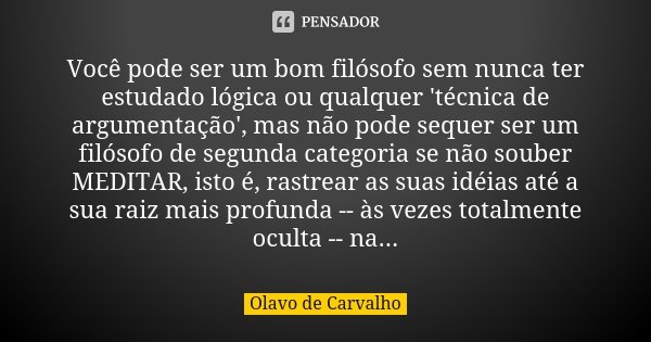 Você pode ser um bom filósofo sem nunca ter estudado lógica ou qualquer 'técnica de argumentação', mas não pode sequer ser um filósofo de segunda categoria se n... Frase de Olavo de Carvalho.