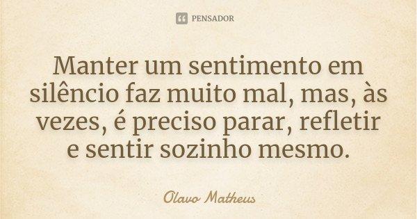 Manter um sentimento em silêncio faz muito mal, mas, às vezes, é preciso parar, refletir e sentir sozinho mesmo.... Frase de Olavo Matheus.