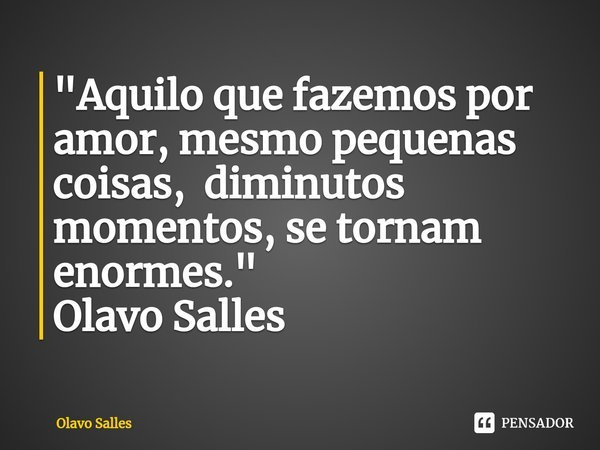 """Aquilo que fazemos por amor, mesmo pequenas coisas, diminutos momentos, se tornam enormes."" Olavo Salles... Frase de Olavo Salles."