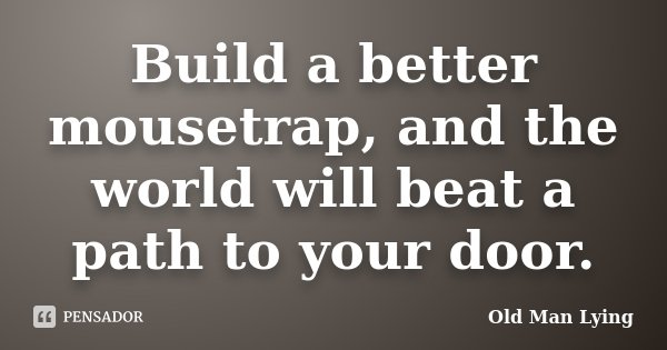 Build a better mousetrap, and the world will beat a path to your door.... Frase de Old Man Lying.