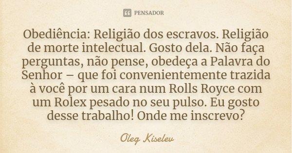 Obediência: Religião dos escravos. Religião de morte intelectual. Gosto dela. Não faça perguntas, não pense, obedeça a Palavra do Senhor – que foi convenienteme... Frase de Oleg Kiselev.
