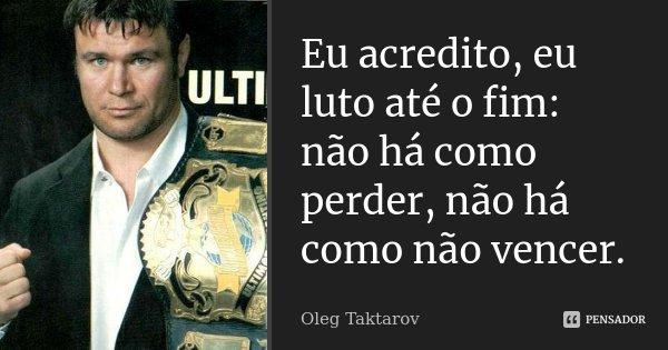 Eu acredito, eu luto até o fim: não há como perder, não há como não vencer.... Frase de Oleg Taktarov.